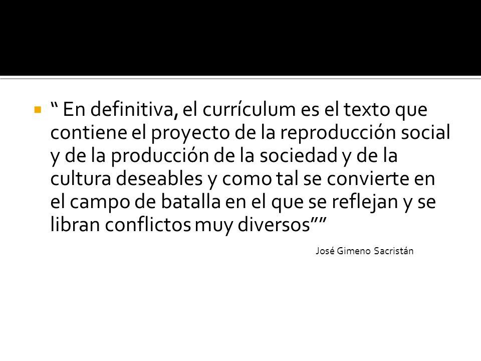 En definitiva, el currículum es el texto que contiene el proyecto de la reproducción social y de la producción de la sociedad y de la cultura deseables y como tal se convierte en el campo de batalla en el que se reflejan y se libran conflictos muy diversos
