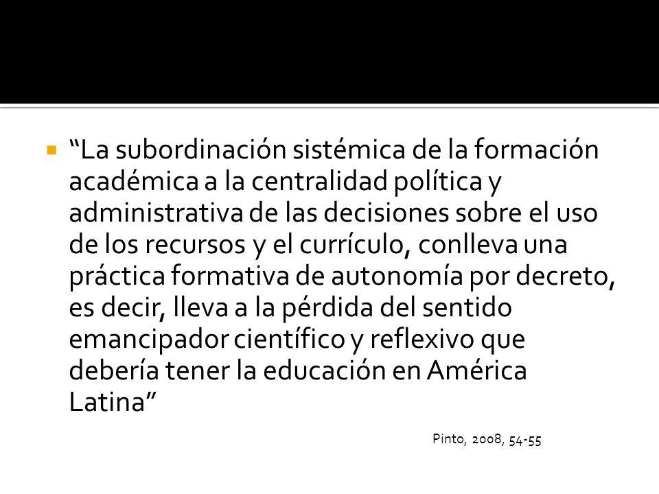 La subordinación sistémica de la formación académica a la centralidad política y administrativa de las decisiones sobre el uso de los recursos y el currículo, conlleva una práctica formativa de autonomía por decreto, es decir, lleva a la pérdida del sentido emancipador científico y reflexivo que debería tener la educación en América Latina