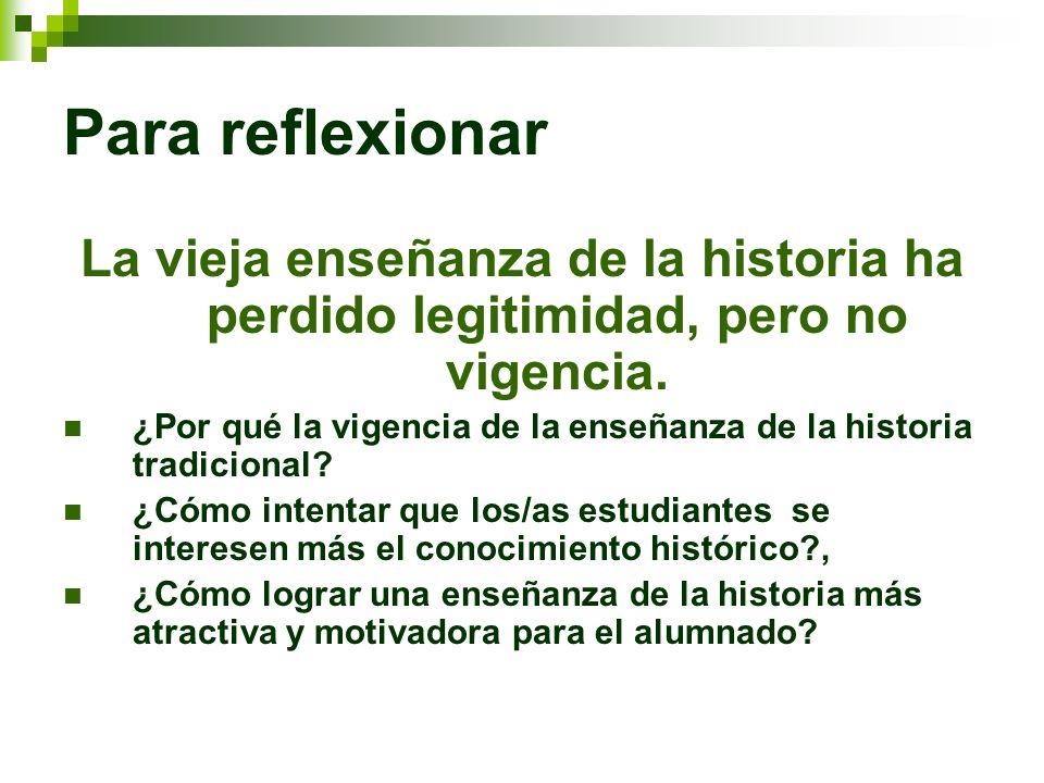Para reflexionarLa vieja enseñanza de la historia ha perdido legitimidad, pero no vigencia.