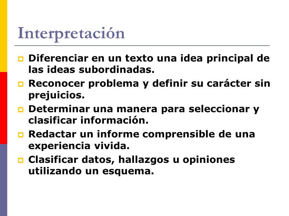 Interpretación Diferenciar en un texto una idea principal de las ideas subordinadas. Reconocer problema y definir su carácter sin prejuicios.