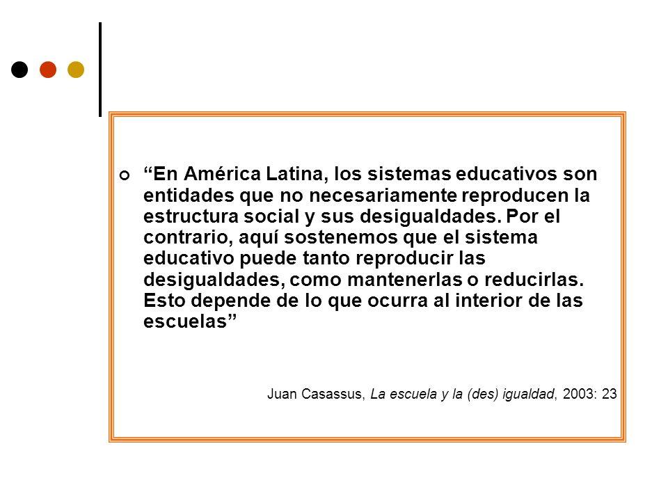 En América Latina, los sistemas educativos son entidades que no necesariamente reproducen la estructura social y sus desigualdades. Por el contrario, aquí sostenemos que el sistema educativo puede tanto reproducir las desigualdades, como mantenerlas o reducirlas. Esto depende de lo que ocurra al interior de las escuelas
