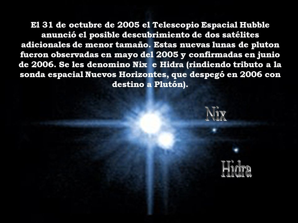 El 31 de octubre de 2005 el Telescopio Espacial Hubble anunció el posible descubrimiento de dos satélites adicionales de menor tamaño. Estas nuevas lunas de pluton fueron observadas en mayo del 2005 y confirmadas en junio de 2006. Se les denomino Nix e Hidra (rindiendo tributo a la sonda espacial Nuevos Horizontes, que despegó en 2006 con destino a Plutón).