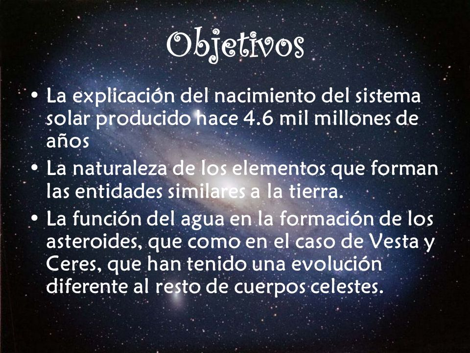 ObjetivosLa explicación del nacimiento del sistema solar producido hace 4.6 mil millones de años.