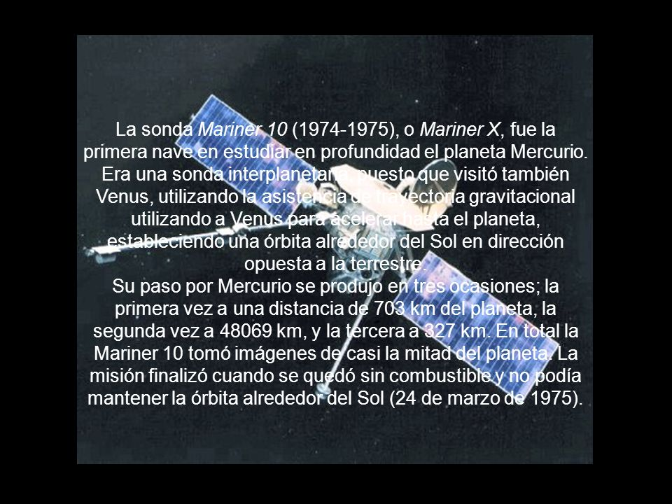 La sonda Mariner 10 (1974-1975), o Mariner X, fue la primera nave en estudiar en profundidad el planeta Mercurio. Era una sonda interplanetaria, puesto que visitó también Venus, utilizando la asistencia de trayectoria gravitacional utilizando a Venus para acelerar hasta el planeta, estableciendo una órbita alrededor del Sol en dirección opuesta a la terrestre.