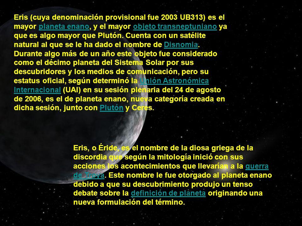 Eris (cuya denominación provisional fue 2003 UB313) es el mayor planeta enano, y el mayor objeto transneptuniano ya que es algo mayor que Plutón. Cuenta con un satélite natural al que se le ha dado el nombre de Disnomia. Durante algo más de un año este objeto fue considerado como el décimo planeta del Sistema Solar por sus descubridores y los medios de comunicación, pero su estatus oficial, según determinó la Unión Astronómica Internacional (UAI) en su sesión plenaria del 24 de agosto de 2006, es el de planeta enano, nueva categoría creada en dicha sesión, junto con Plutón y Ceres.