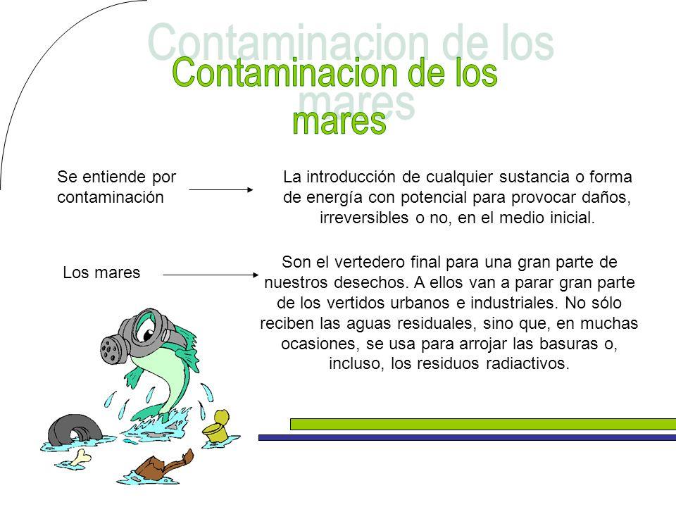 Contaminacion de los mares Se entiende por contaminación