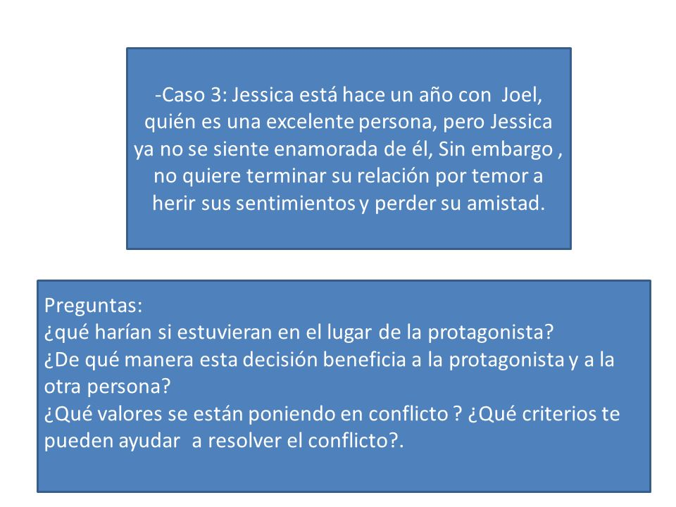 -Caso 3: Jessica está hace un año con Joel, quién es una excelente persona, pero Jessica ya no se siente enamorada de él, Sin embargo , no quiere terminar su relación por temor a herir sus sentimientos y perder su amistad.