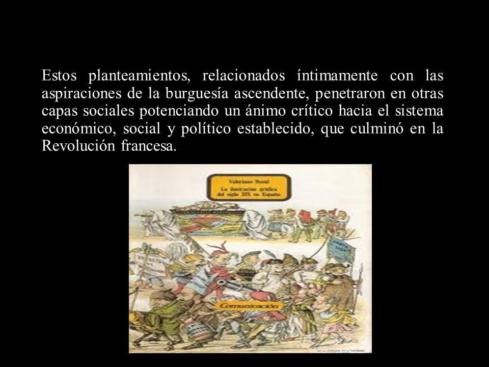 Estos planteamientos, relacionados íntimamente con las aspiraciones de la burguesía ascendente, penetraron en otras capas sociales potenciando un ánimo crítico hacia el sistema económico, social y político establecido, que culminó en la Revolución francesa.
