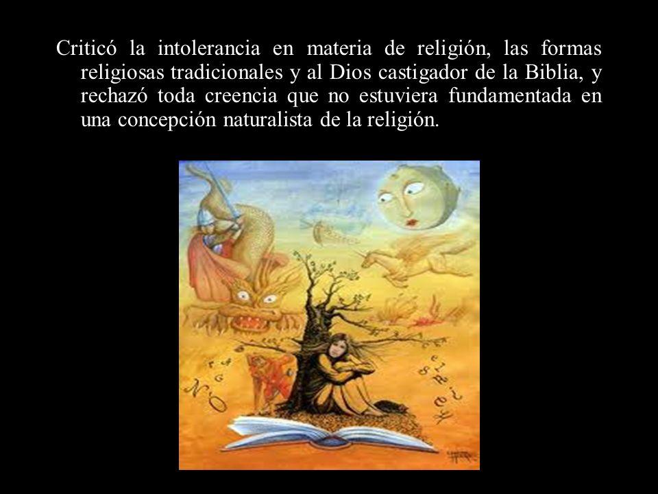 Criticó la intolerancia en materia de religión, las formas religiosas tradicionales y al Dios castigador de la Biblia, y rechazó toda creencia que no estuviera fundamentada en una concepción naturalista de la religión.