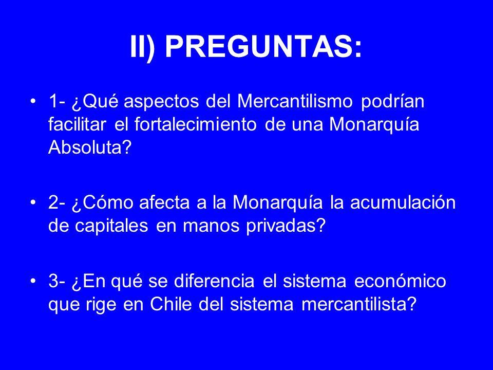 II) PREGUNTAS: 1- ¿Qué aspectos del Mercantilismo podrían facilitar el fortalecimiento de una Monarquía Absoluta