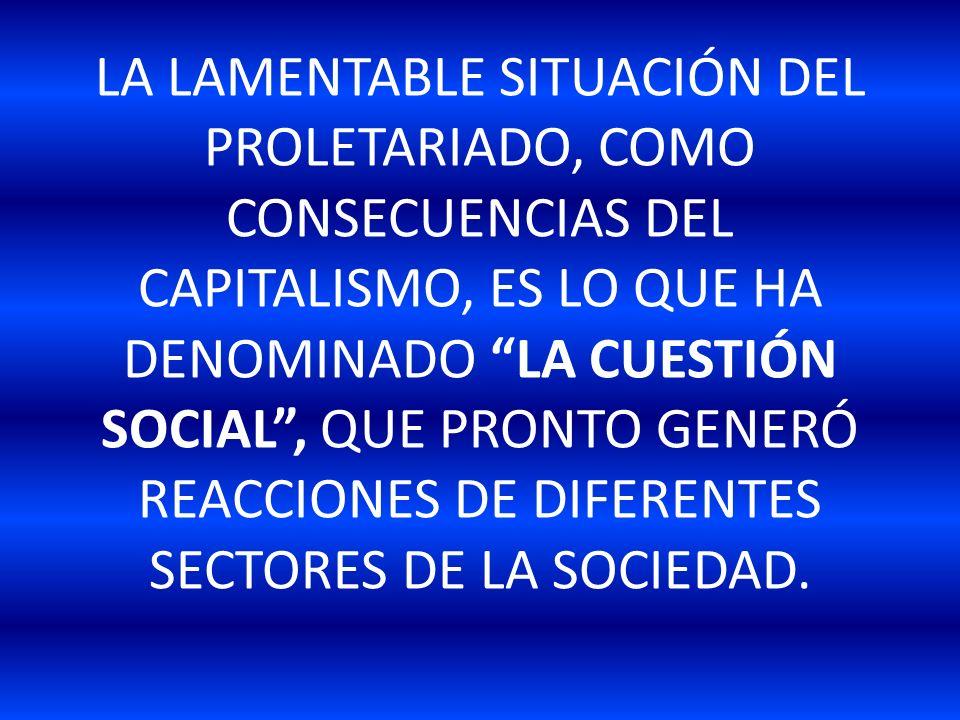LA LAMENTABLE SITUACIÓN DEL PROLETARIADO, COMO CONSECUENCIAS DEL CAPITALISMO, ES LO QUE HA DENOMINADO LA CUESTIÓN SOCIAL , QUE PRONTO GENERÓ REACCIONES DE DIFERENTES SECTORES DE LA SOCIEDAD.