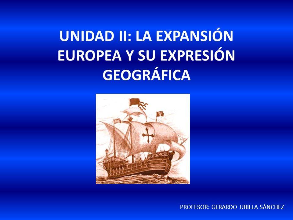 UNIDAD II: LA EXPANSIÓN EUROPEA Y SU EXPRESIÓN GEOGRÁFICA