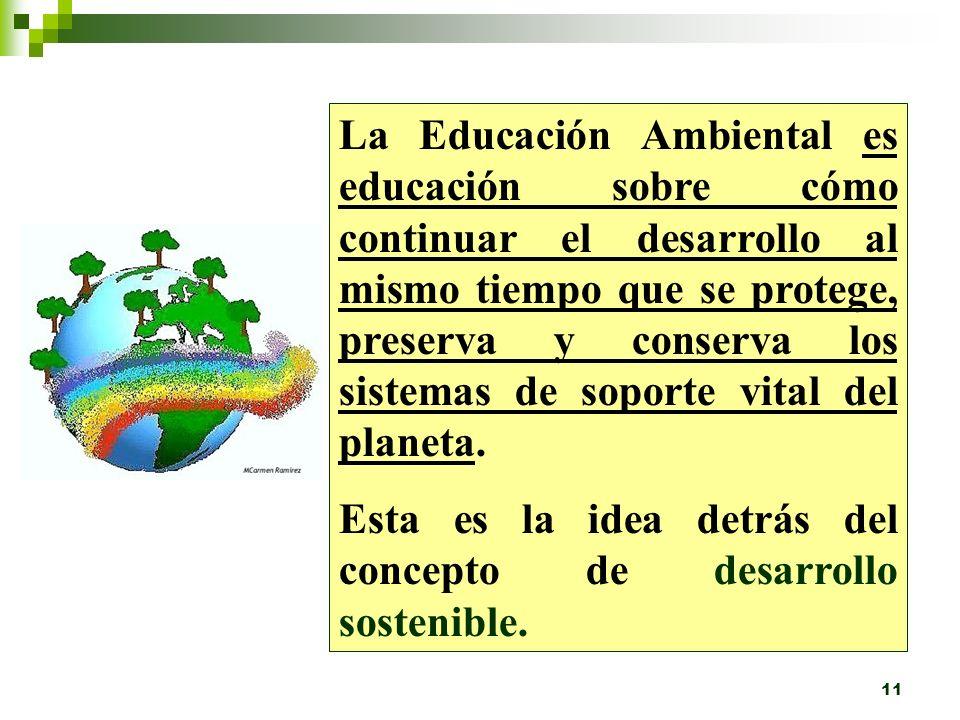 La Educación Ambiental es educación sobre cómo continuar el desarrollo al mismo tiempo que se protege, preserva y conserva los sistemas de soporte vital del planeta.