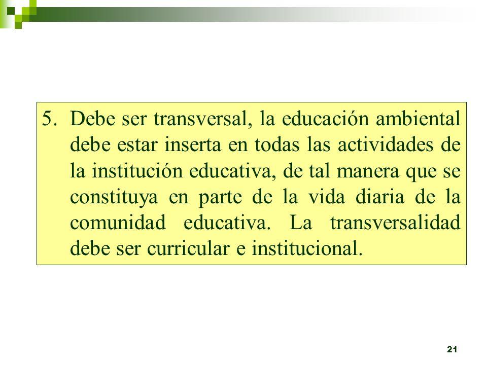 Debe ser transversal, la educación ambiental debe estar inserta en todas las actividades de la institución educativa, de tal manera que se constituya en parte de la vida diaria de la comunidad educativa.