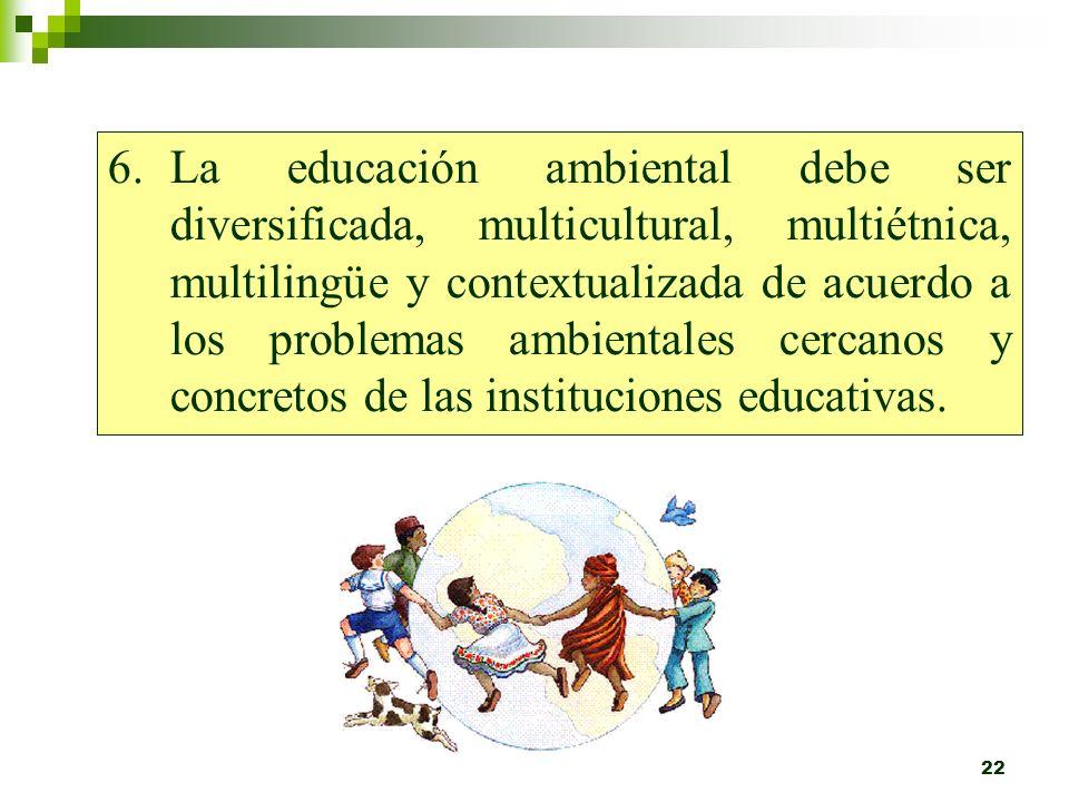La educación ambiental debe ser diversificada, multicultural, multiétnica, multilingüe y contextualizada de acuerdo a los problemas ambientales cercanos y concretos de las instituciones educativas.