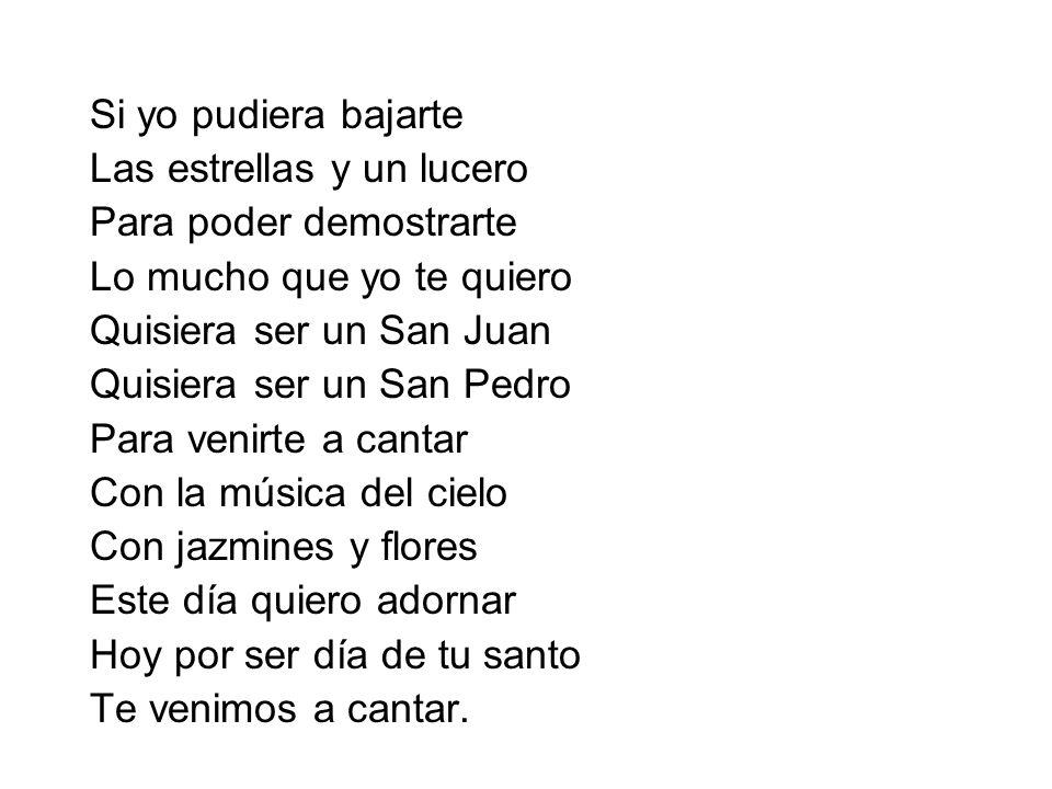 Si yo pudiera bajarteLas estrellas y un lucero. Para poder demostrarte. Lo mucho que yo te quiero. Quisiera ser un San Juan.