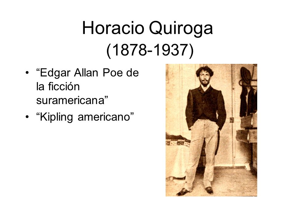 Horacio Quiroga (1878-1937) Edgar Allan Poe de la ficción suramericana Kipling americano