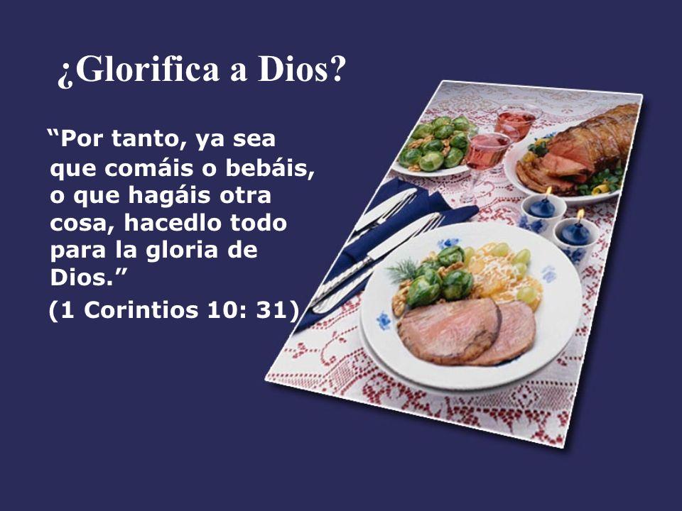 ¿Glorifica a Dios Por tanto, ya sea que comáis o bebáis, o que hagáis otra cosa, hacedlo todo para la gloria de Dios.