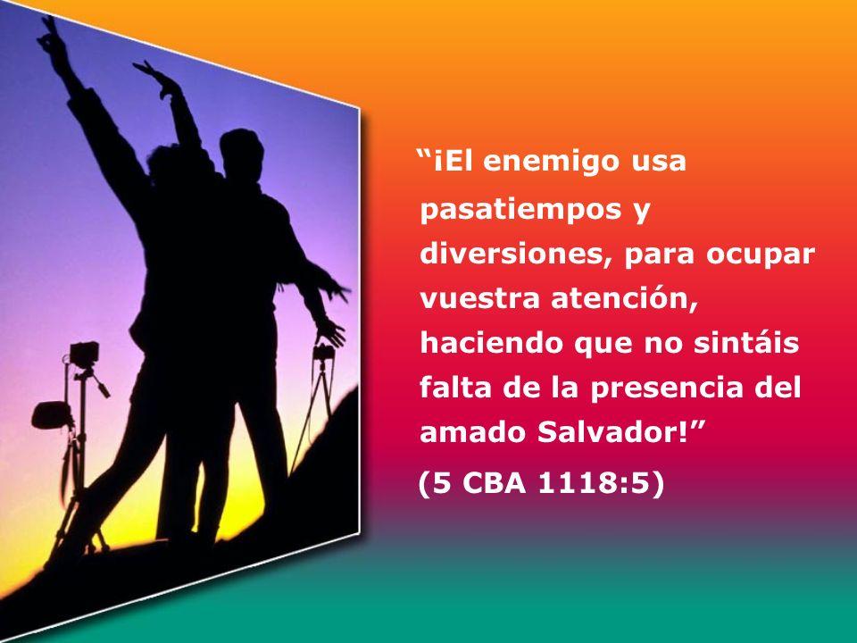 ¡El enemigo usa pasatiempos y diversiones, para ocupar vuestra atención, haciendo que no sintáis falta de la presencia del amado Salvador!