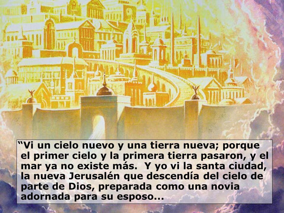 Vi un cielo nuevo y una tierra nueva; porque el primer cielo y la primera tierra pasaron, y el mar ya no existe más. Y yo vi la santa ciudad, la nueva Jerusalén que descendía del cielo de parte de Dios, preparada como una novia adornada para su esposo...