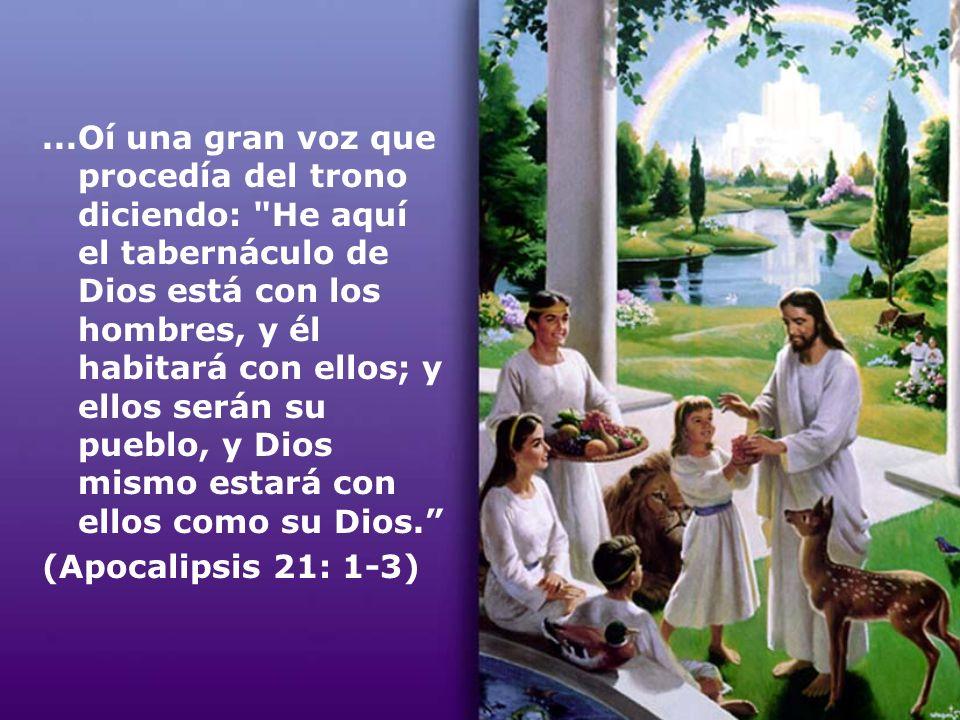 ...Oí una gran voz que procedía del trono diciendo: He aquí el tabernáculo de Dios está con los hombres, y él habitará con ellos; y ellos serán su pueblo, y Dios mismo estará con ellos como su Dios.