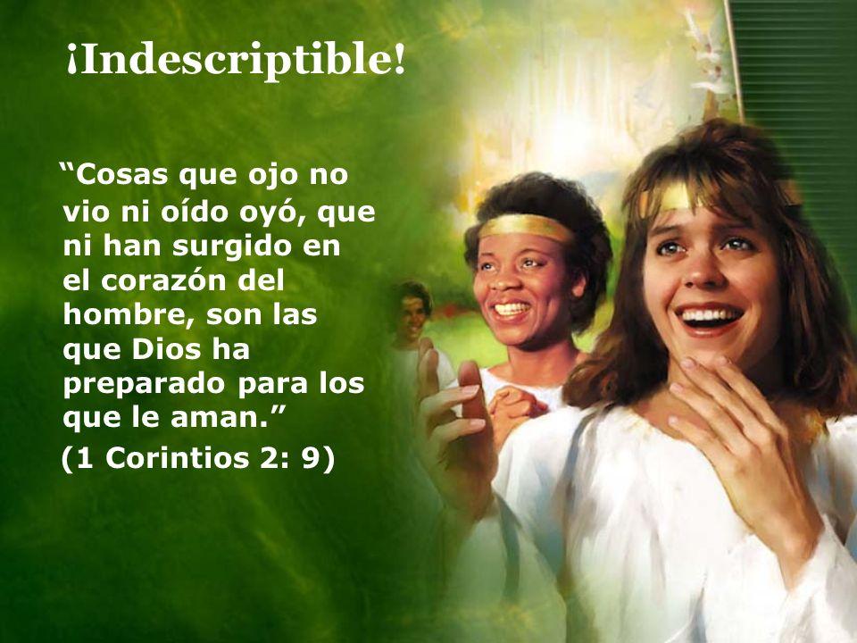 ¡Indescriptible! Cosas que ojo no vio ni oído oyó, que ni han surgido en el corazón del hombre, son las que Dios ha preparado para los que le aman.