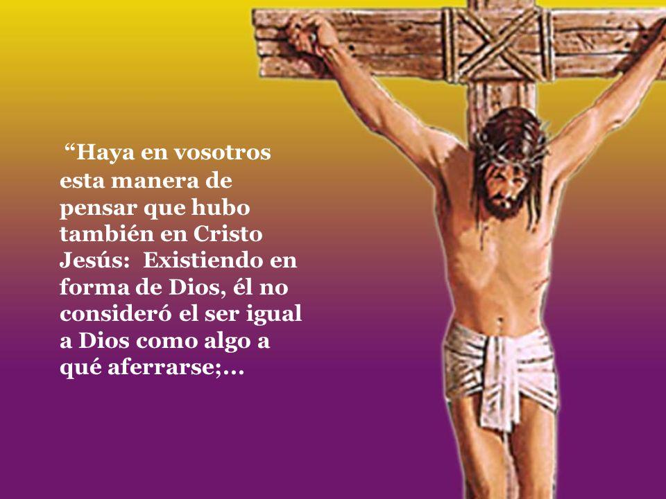 Haya en vosotros esta manera de pensar que hubo también en Cristo Jesús: Existiendo en forma de Dios, él no consideró el ser igual a Dios como algo a qué aferrarse;...