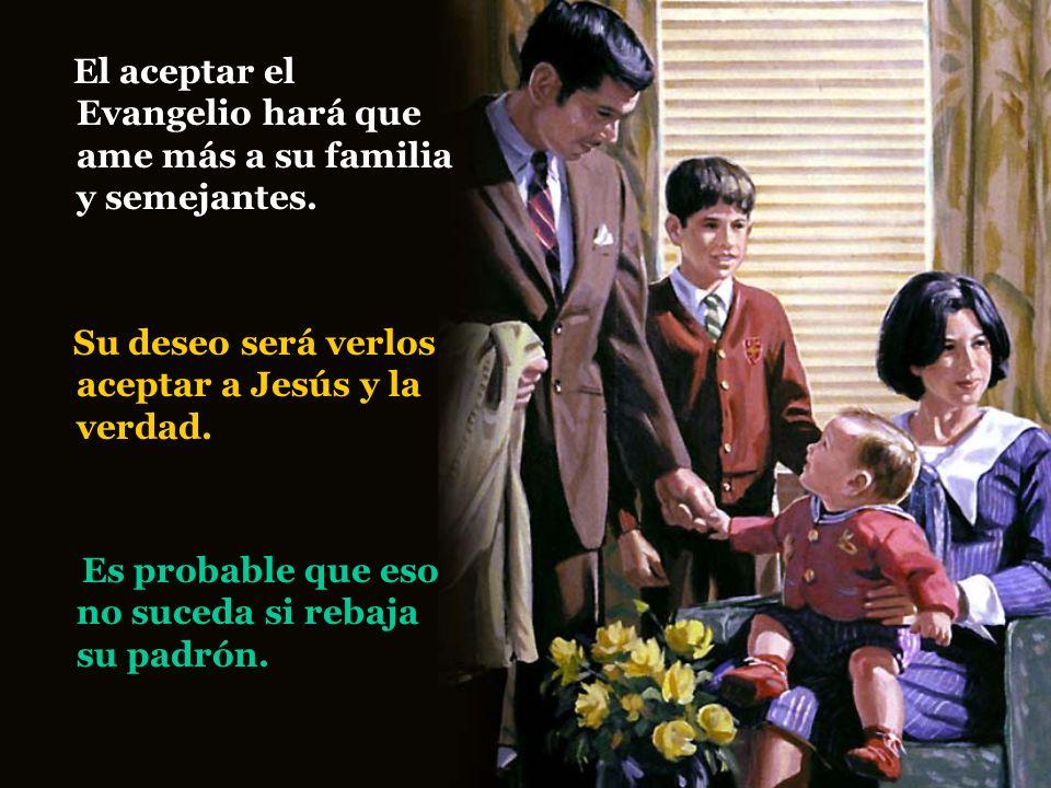 El aceptar el Evangelio hará que ame más a su familia y semejantes.