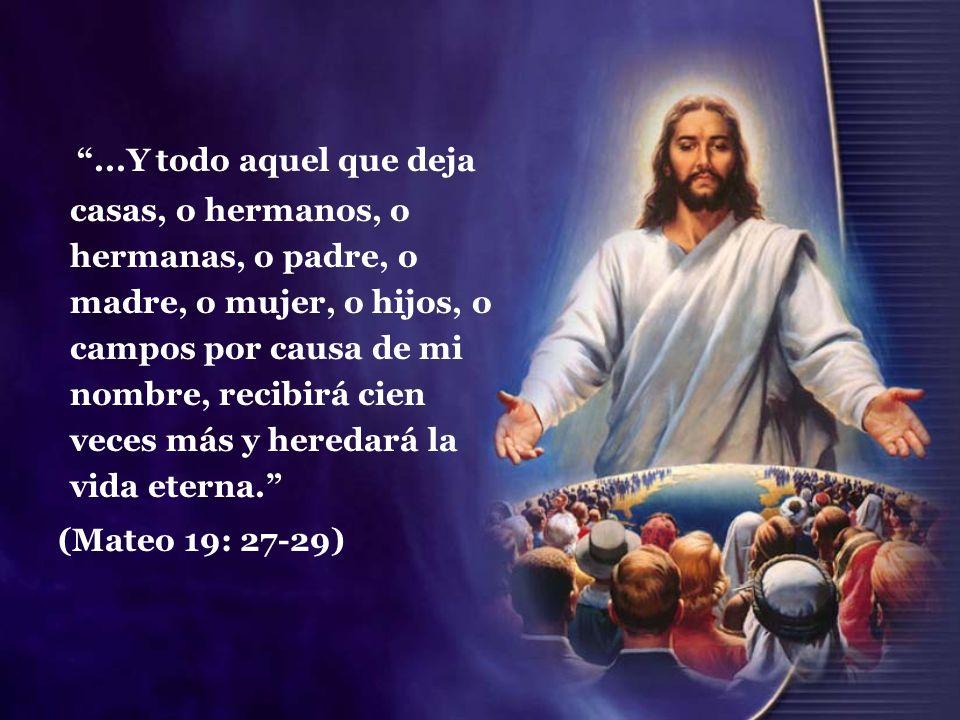 ...Y todo aquel que deja casas, o hermanos, o hermanas, o padre, o madre, o mujer, o hijos, o campos por causa de mi nombre, recibirá cien veces más y heredará la vida eterna.