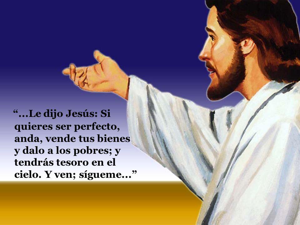 ...Le dijo Jesús: Si quieres ser perfecto, anda, vende tus bienes y dalo a los pobres; y tendrás tesoro en el cielo.