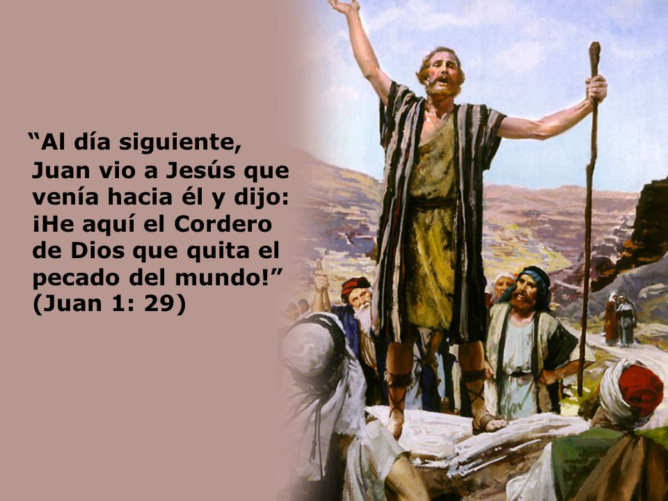 Al día siguiente, Juan vio a Jesús que venía hacia él y dijo: ¡He aquí el Cordero de Dios que quita el pecado del mundo! (Juan 1: 29)