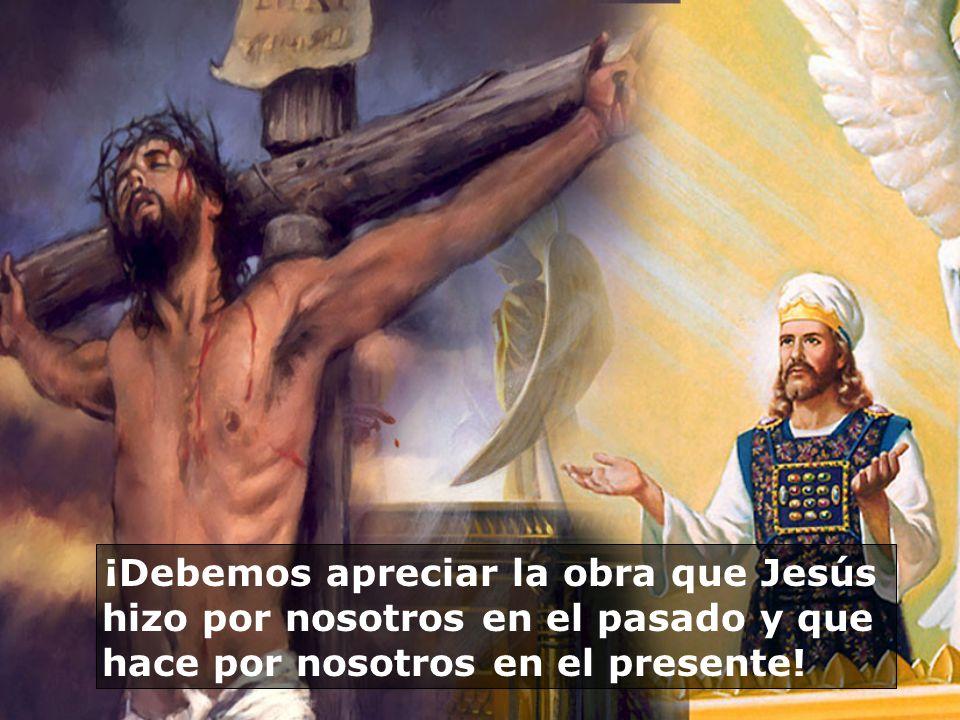 ¡Debemos apreciar la obra que Jesús hizo por nosotros en el pasado y que hace por nosotros en el presente!