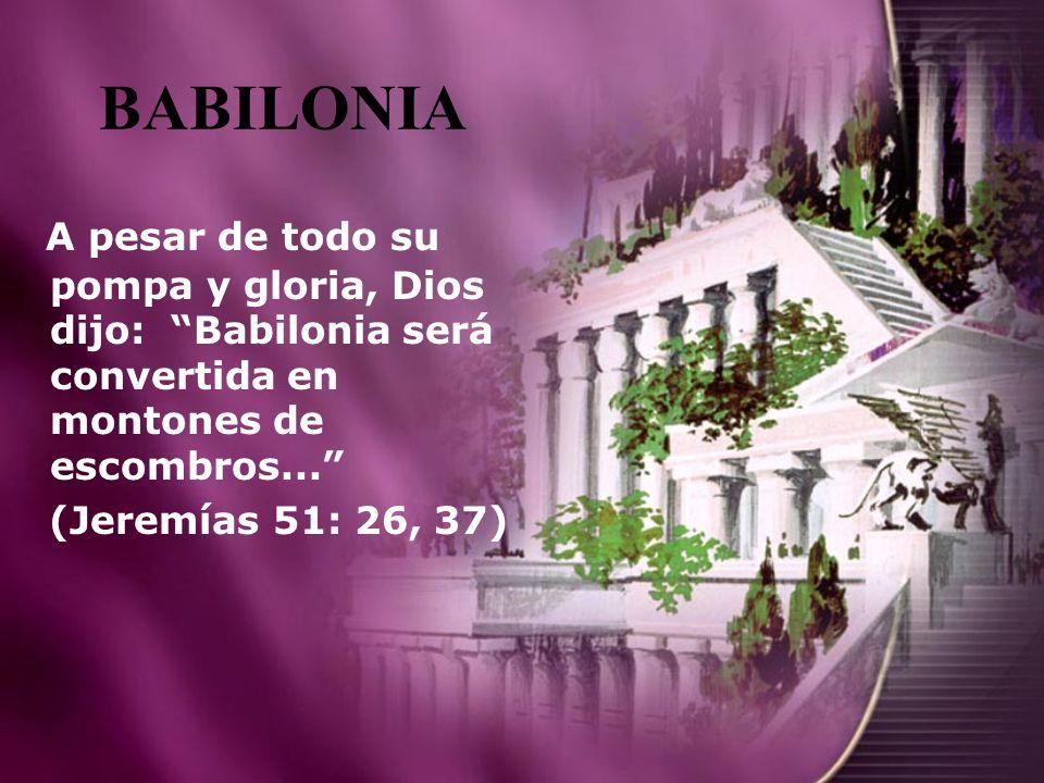 BABILONIA A pesar de todo su pompa y gloria, Dios dijo: Babilonia será convertida en montones de escombros...