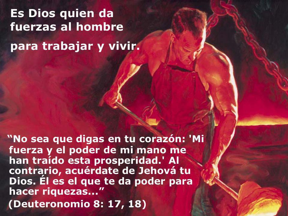 Es Dios quien da fuerzas al hombre para trabajar y vivir.