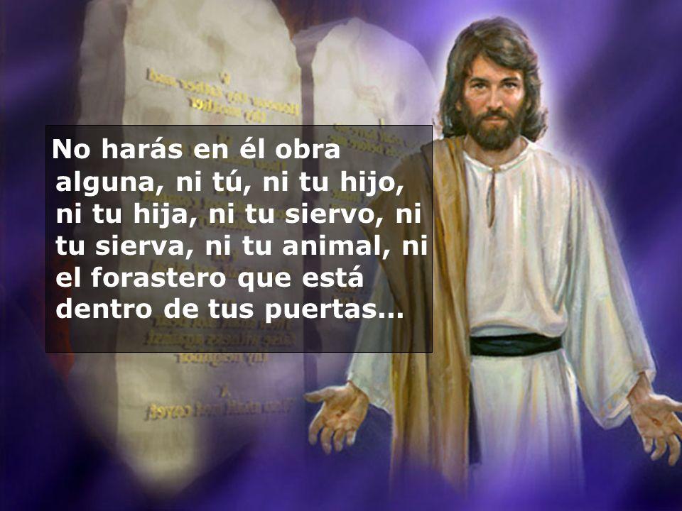 No harás en él obra alguna, ni tú, ni tu hijo, ni tu hija, ni tu siervo, ni tu sierva, ni tu animal, ni el forastero que está dentro de tus puertas...