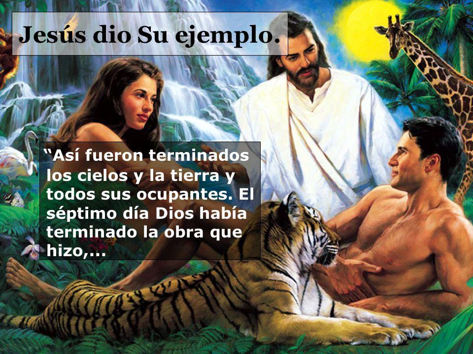 Jesús dio Su ejemplo. Así fueron terminados los cielos y la tierra y todos sus ocupantes.