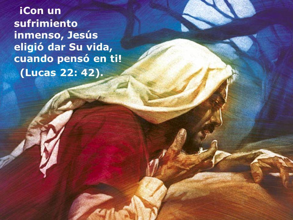 ¡Con un sufrimiento inmenso, Jesús eligió dar Su vida, cuando pensó en ti!