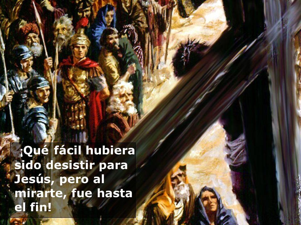 ¡Qué fácil hubiera sido desistir para Jesús, pero al mirarte, fue hasta el fin!