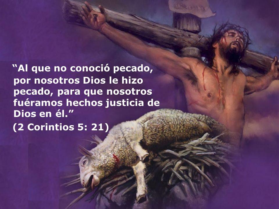 Al que no conoció pecado, por nosotros Dios le hizo pecado, para que nosotros fuéramos hechos justicia de Dios en él.
