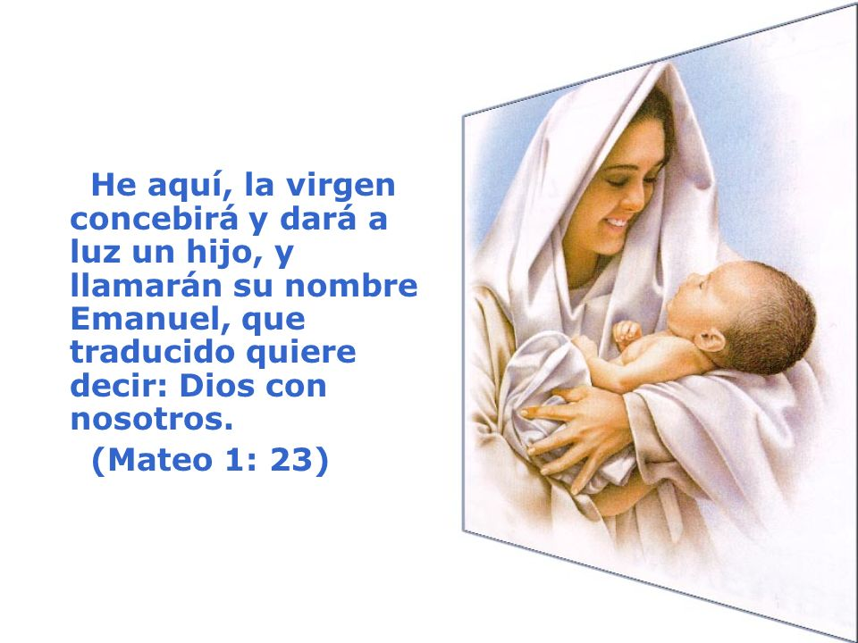 He aquí, la virgen concebirá y dará a luz un hijo, y llamarán su nombre Emanuel, que traducido quiere decir: Dios con nosotros.