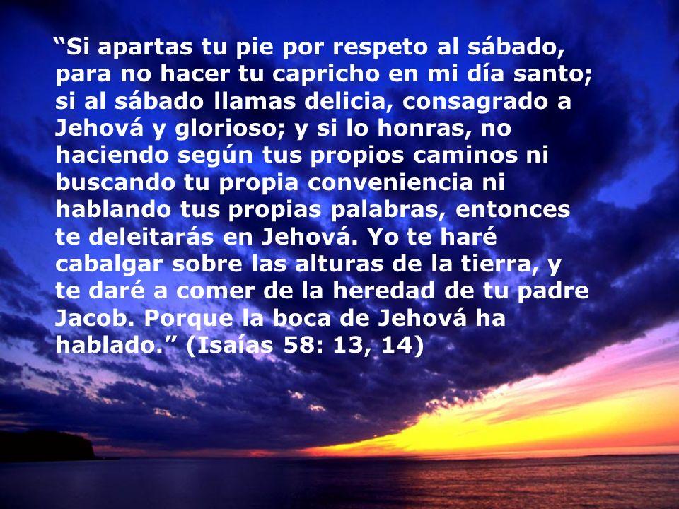 Si apartas tu pie por respeto al sábado, para no hacer tu capricho en mi día santo; si al sábado llamas delicia, consagrado a Jehová y glorioso; y si lo honras, no haciendo según tus propios caminos ni buscando tu propia conveniencia ni hablando tus propias palabras, entonces te deleitarás en Jehová.