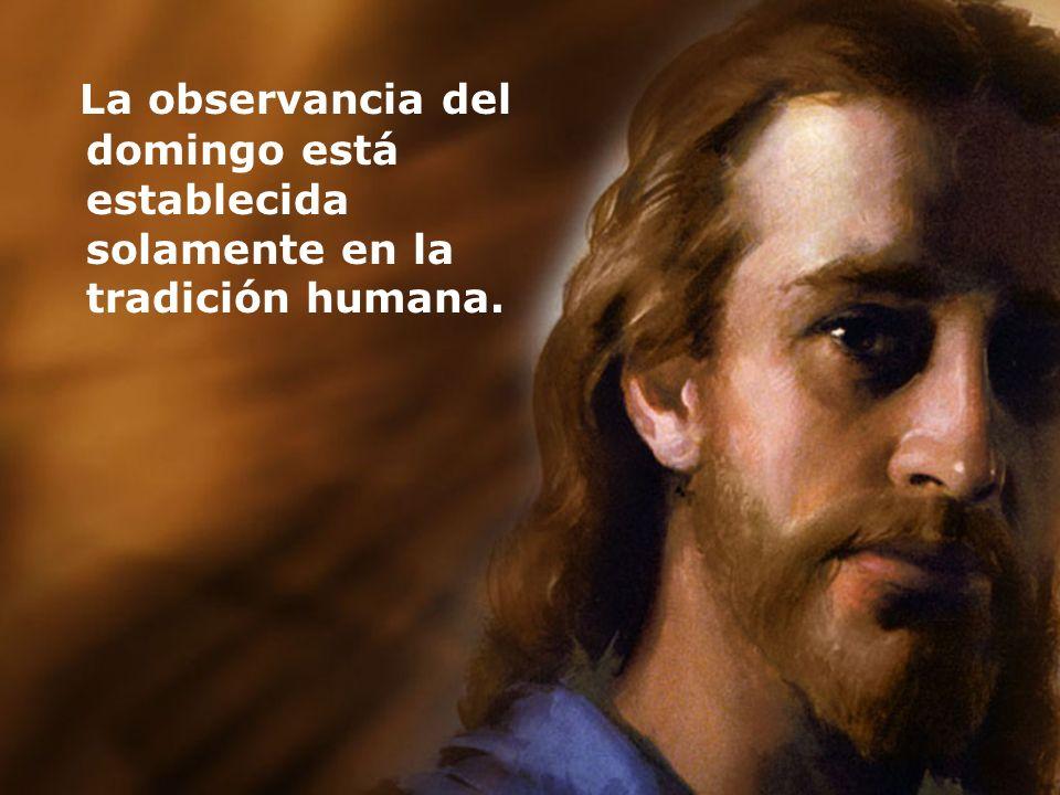 La observancia del domingo está establecida solamente en la tradición humana.