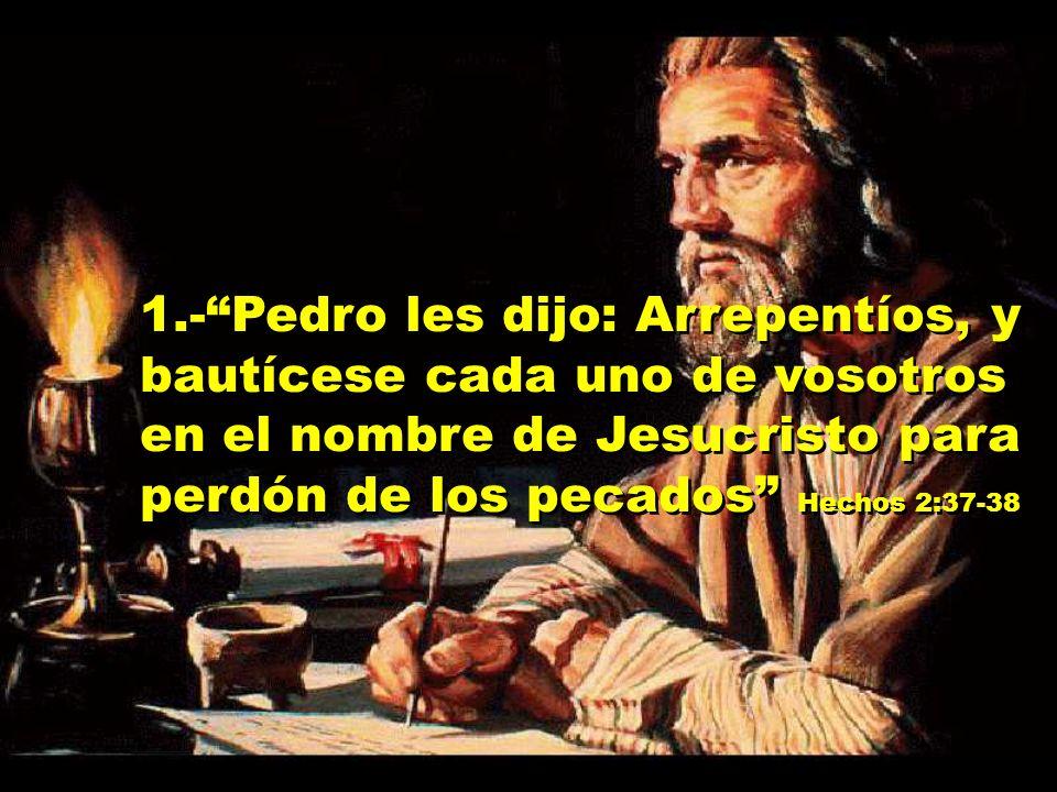 1.- Pedro les dijo: Arrepentíos, y bautícese cada uno de vosotros en el nombre de Jesucristo para perdón de los pecados Hechos 2:37-38