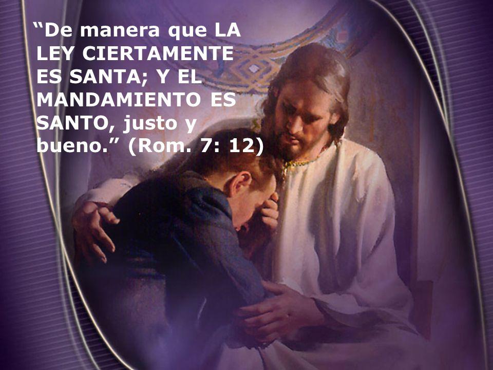 De manera que LA LEY CIERTAMENTE ES SANTA; Y EL MANDAMIENTO ES SANTO, justo y bueno. (Rom. 7: 12)