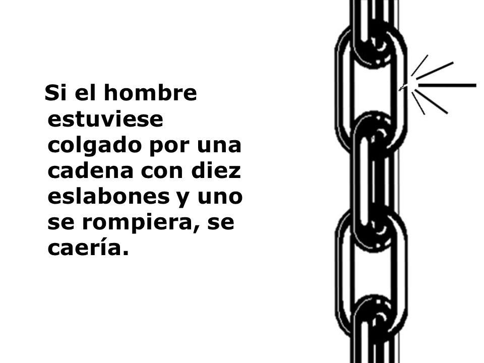 Si el hombre estuviese colgado por una cadena con diez eslabones y uno se rompiera, se caería.