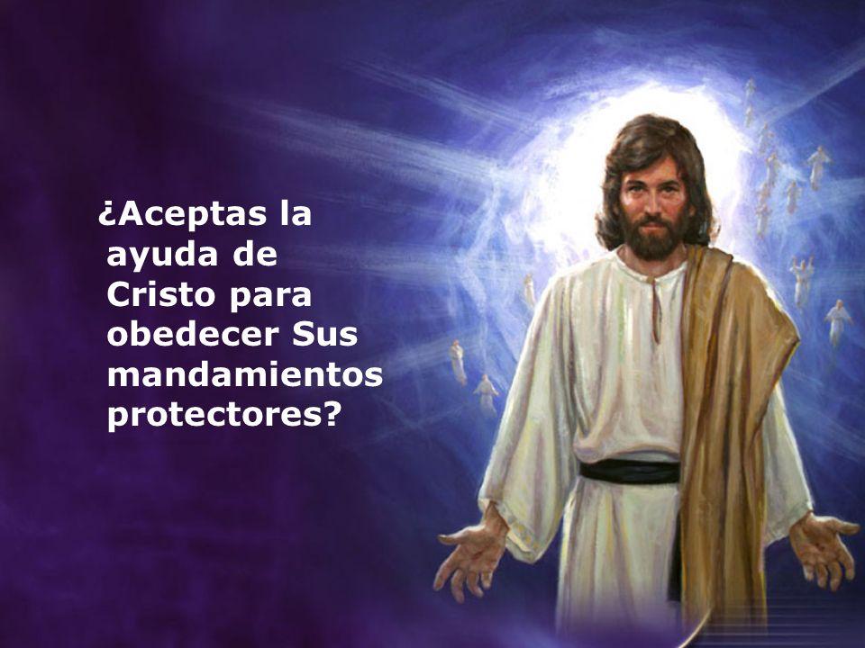 ¿Aceptas la ayuda de Cristo para obedecer Sus mandamientos protectores