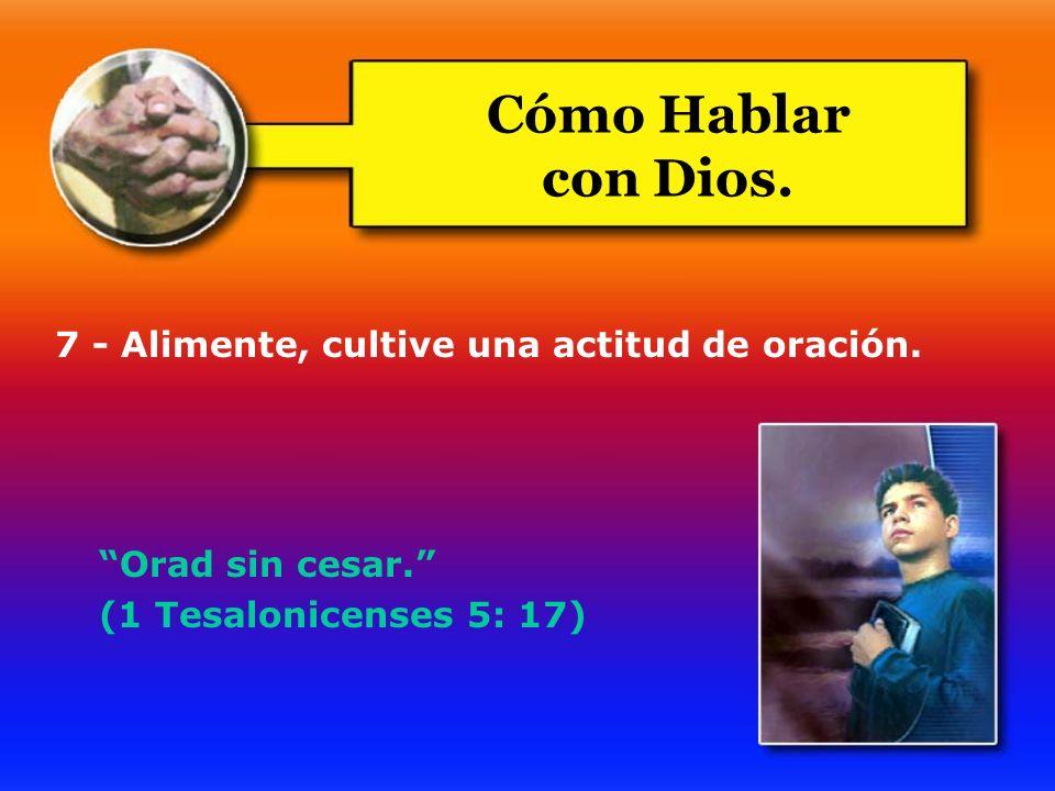 Cómo Hablar con Dios. 7 - Alimente, cultive una actitud de oración.