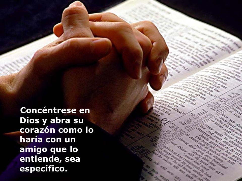 Concéntrese en Dios y abra su corazón como lo haría con un amigo que lo entiende, sea específico.