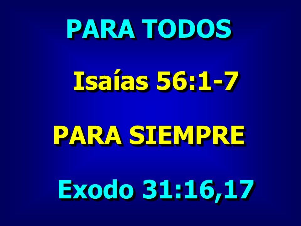 PARA TODOS Isaías 56:1-7 PARA SIEMPRE Exodo 31:16,17
