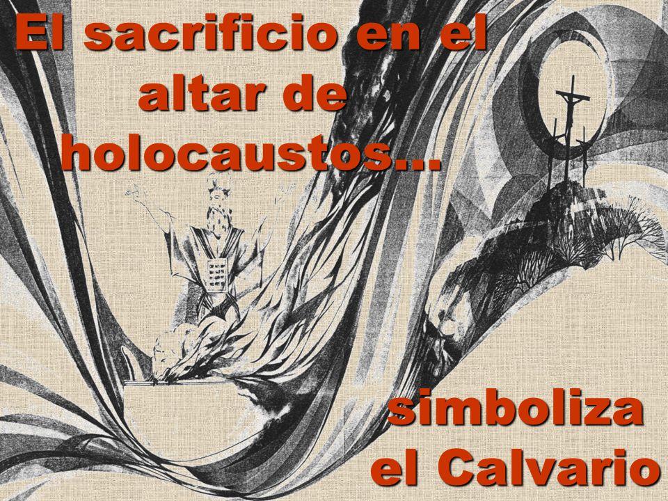 El sacrificio en el altar de holocaustos... simboliza el Calvario